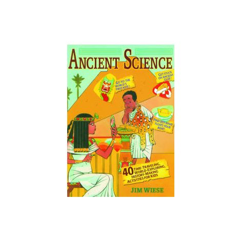Ancient Science: 40 Time-Traveling, World-Exploring, History-Making Activities for Kids